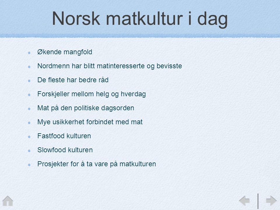 Norsk matkultur i dag Økende mangfold Nordmenn har blitt matinteresserte og bevisste De fleste har bedre råd Forskjeller mellom helg og hverdag Mat på den politiske dagsorden Mye usikkerhet forbindet med mat Fastfood kulturen Slowfood kulturen Prosjekter for å ta vare på matkulturen