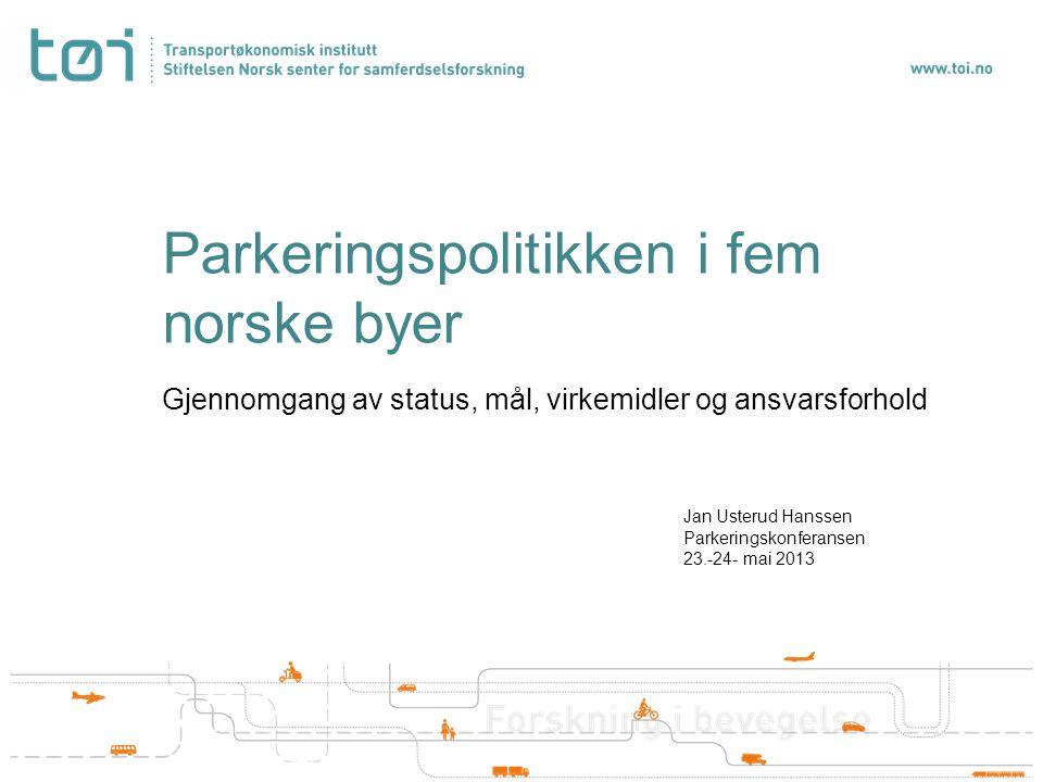 Parkeringspolitikken i fem norske byer Gjennomgang av status, mål, virkemidler og ansvarsforhold Jan Usterud Hanssen Parkeringskonferansen 23.-24- mai