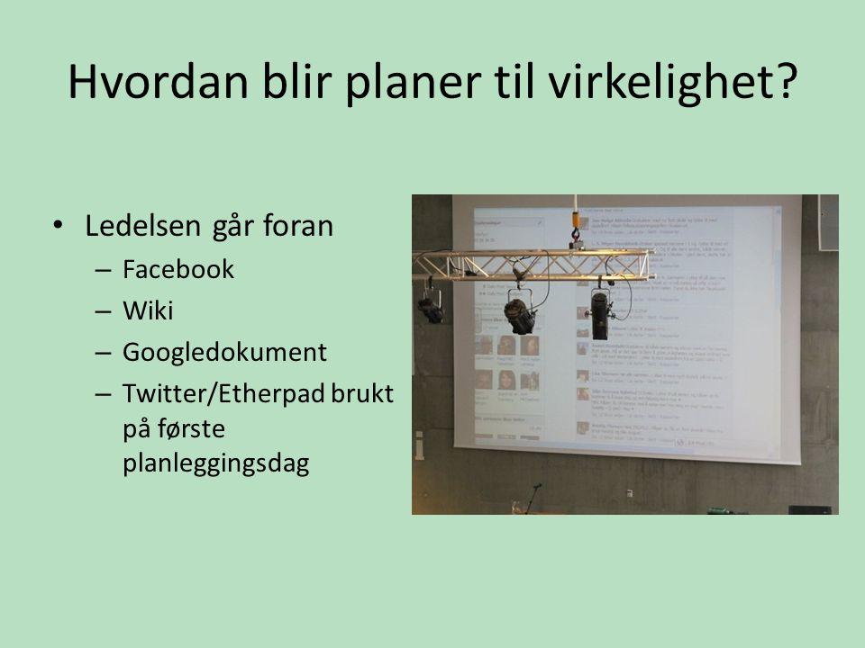 Hvordan blir planer til virkelighet? • Ledelsen går foran – Facebook – Wiki – Googledokument – Twitter/Etherpad brukt på første planleggingsdag