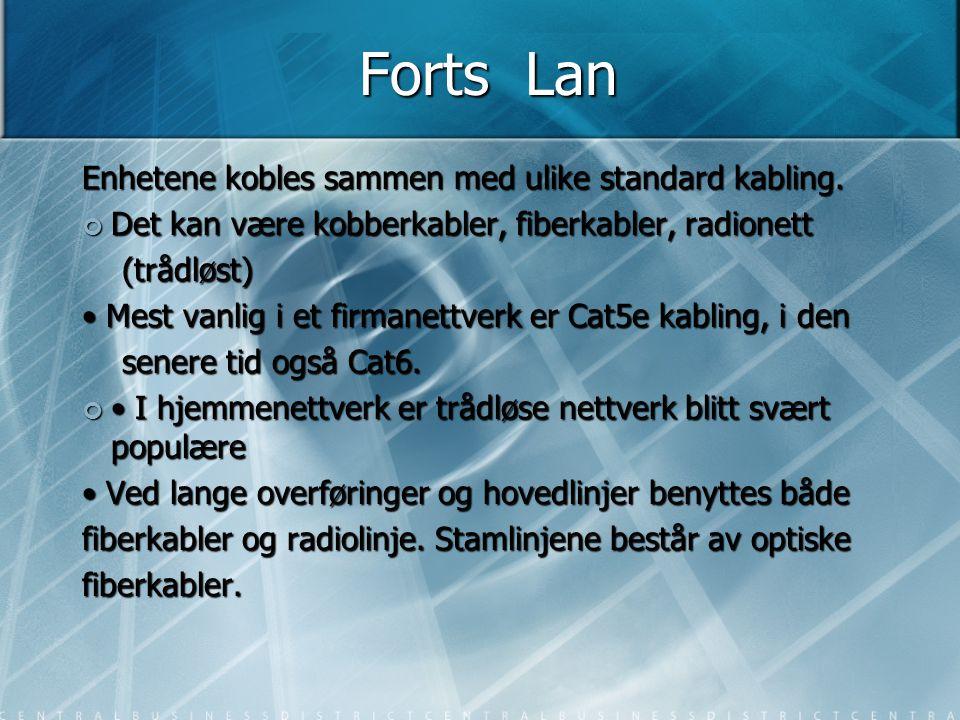 Forts Lan Enhetene kobles sammen med ulike standard kabling. Det kan være kobberkabler, fiberkabler, radionett (trådløst) (trådløst) • Mest vanlig i e