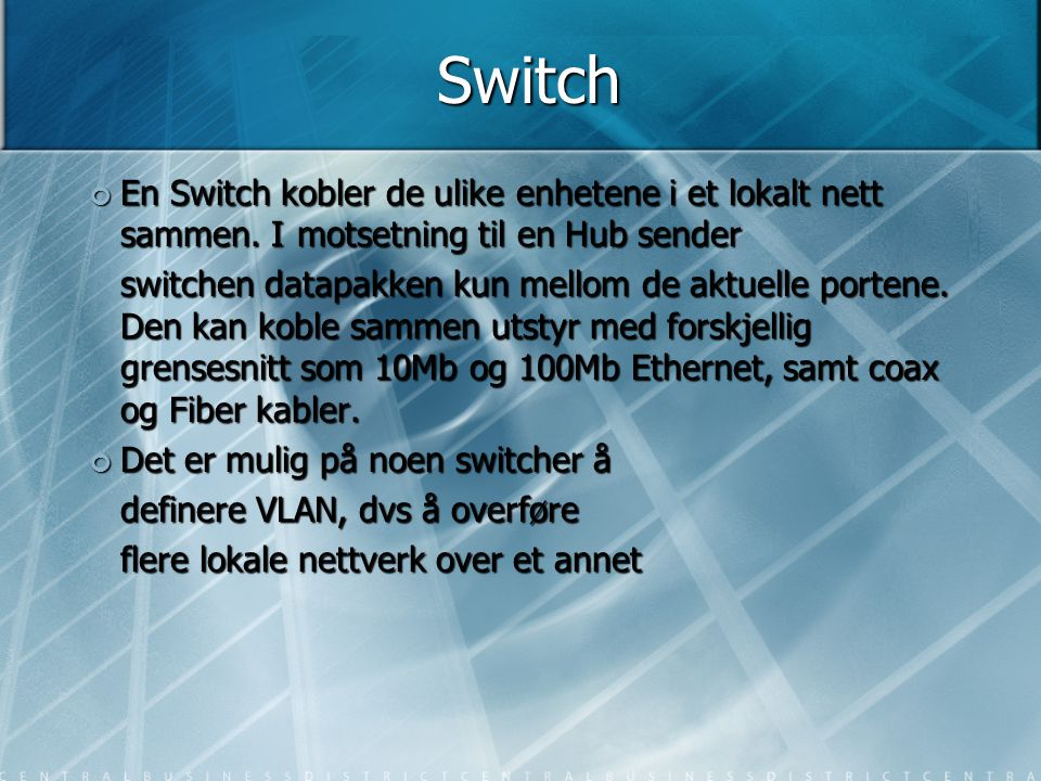 Switch En Switch kobler de ulike enhetene i et lokalt nett sammen. Imotsetning til en Hub sender switchen datapakken kun mellom de aktuelle portene. D
