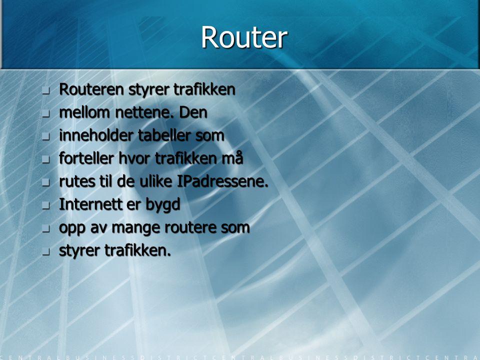 Router  Routeren styrer trafikken  mellom nettene. Den  inneholder tabeller som  forteller hvor trafikken må  rutes til de ulike IPadressene.  I