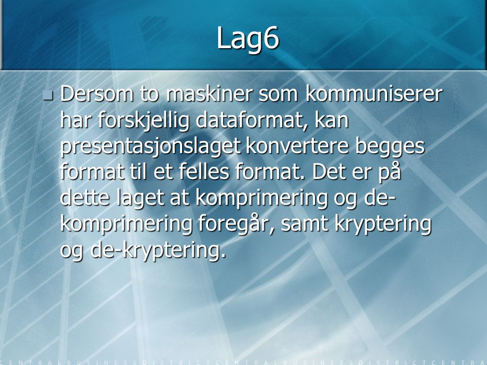 Lag6  Dersom to maskiner som kommuniserer har forskjellig dataformat, kan presentasjonslaget konvertere begges format til et felles format. Det er på