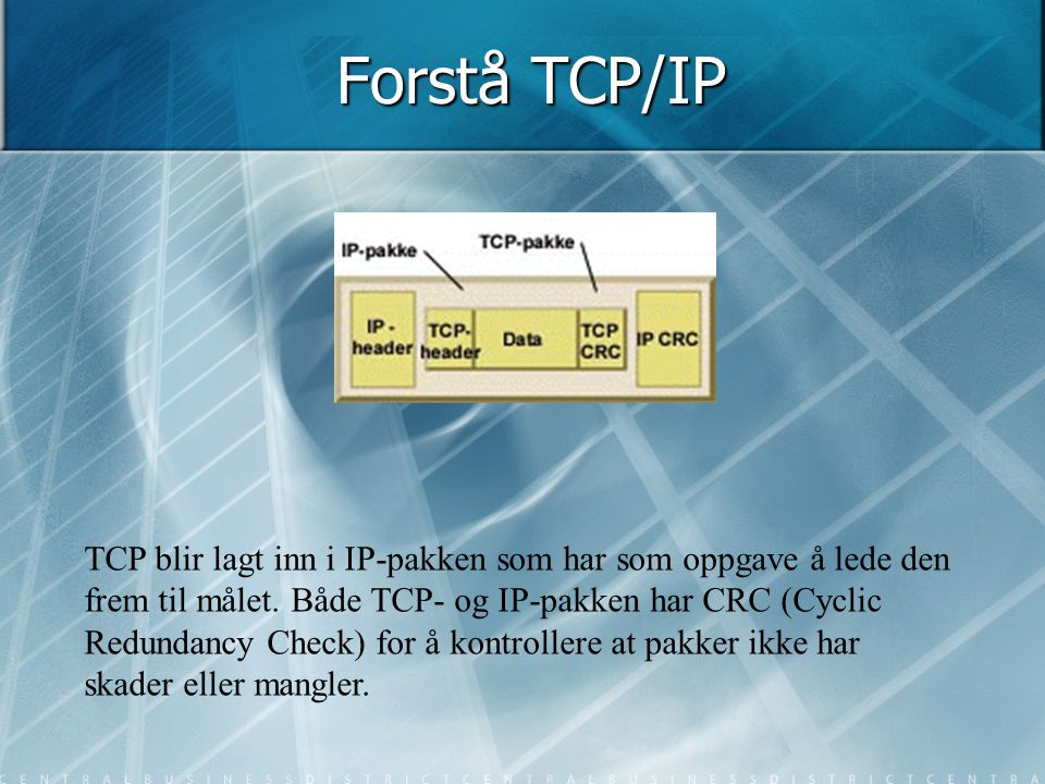 Forstå TCP/IP TCP blir lagt inn i IP-pakken som har som oppgave å lede den frem til målet. Både TCP- og IP-pakken har CRC (Cyclic Redundancy Check) fo