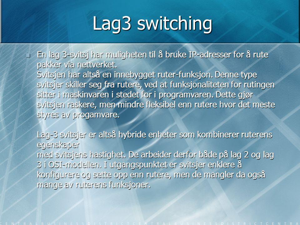 Lag3 switching  En lag 3-svitsj har muligheten til å bruke IP-adresser for å rute pakker via nettverket. Svitsjen har altså en innebygget ruter-funks