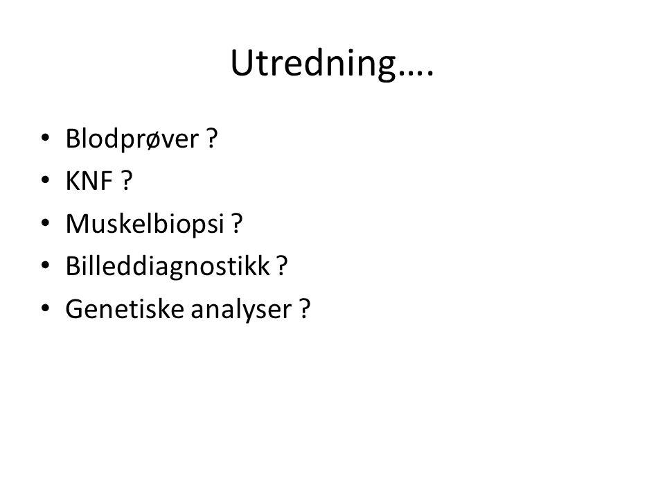 Utredning…. • Blodprøver ? • KNF ? • Muskelbiopsi ? • Billeddiagnostikk ? • Genetiske analyser ?