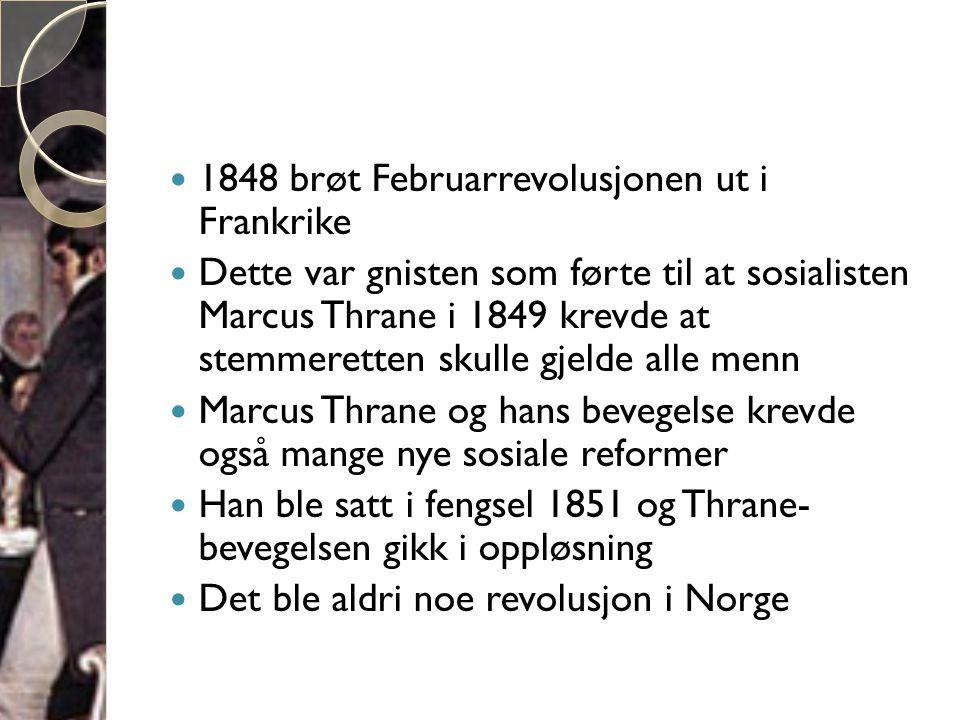  1848 brøt Februarrevolusjonen ut i Frankrike  Dette var gnisten som førte til at sosialisten Marcus Thrane i 1849 krevde at stemmeretten skulle gjelde alle menn  Marcus Thrane og hans bevegelse krevde også mange nye sosiale reformer  Han ble satt i fengsel 1851 og Thrane- bevegelsen gikk i oppløsning  Det ble aldri noe revolusjon i Norge