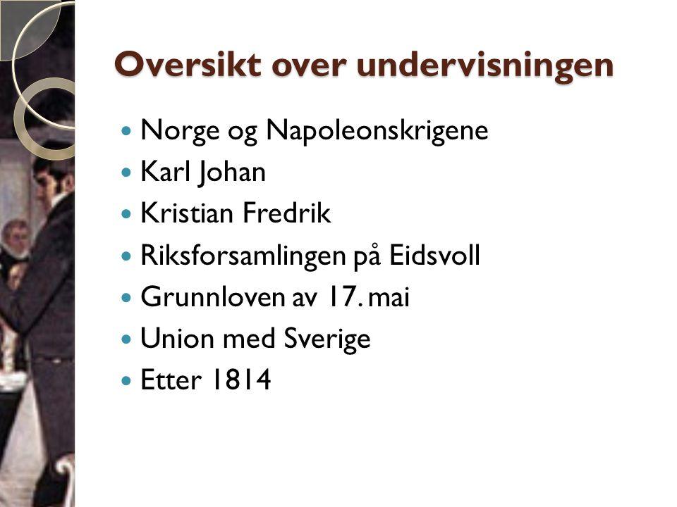 Oversikt over undervisningen  Norge og Napoleonskrigene  Karl Johan  Kristian Fredrik  Riksforsamlingen på Eidsvoll  Grunnloven av 17. mai  Unio