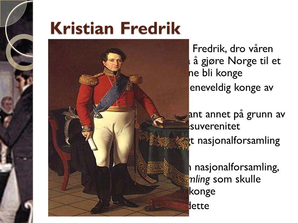 Kristian Fredrik  Den danske prinsen, Kristian Fredrik, dro våren 1814 til Norge i et forsøk på å gjøre Norge til et selvstendig land der han kunne bli konge  Kristian Fredrik krevde å bli eneveldig konge av Norge  Han møtte stor motstand blant annet på grunn av opplysningstankene om folkesuverenitet  Mange krevde at en folkevalgt nasjonalforsamling skulle velge kongen  Men siden Norge manglet en nasjonalforsamling, måtte det velges en riksforsamling som skulle utarbeide grunnlov og velge konge  Kristian Fredrik aksepterte dette