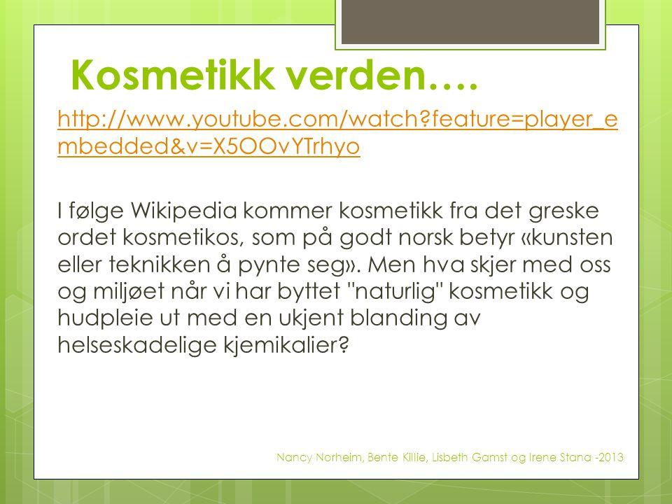 Kosmetikk verden…. http://www.youtube.com/watch?feature=player_e mbedded&v=X5OOvYTrhyo I følge Wikipedia kommer kosmetikk fra det greske ordet kosmeti