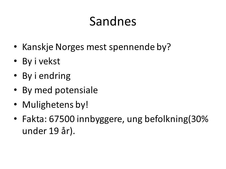 Sandnes • Kanskje Norges mest spennende by? • By i vekst • By i endring • By med potensiale • Mulighetens by! • Fakta: 67500 innbyggere, ung befolknin