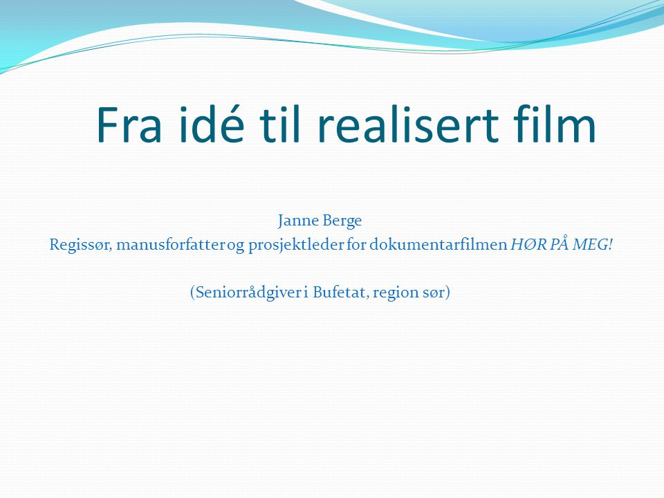 Fra idé til realisert film Janne Berge Regissør, manusforfatter og prosjektleder for dokumentarfilmen HØR PÅ MEG! (Seniorrådgiver i Bufetat, region sø