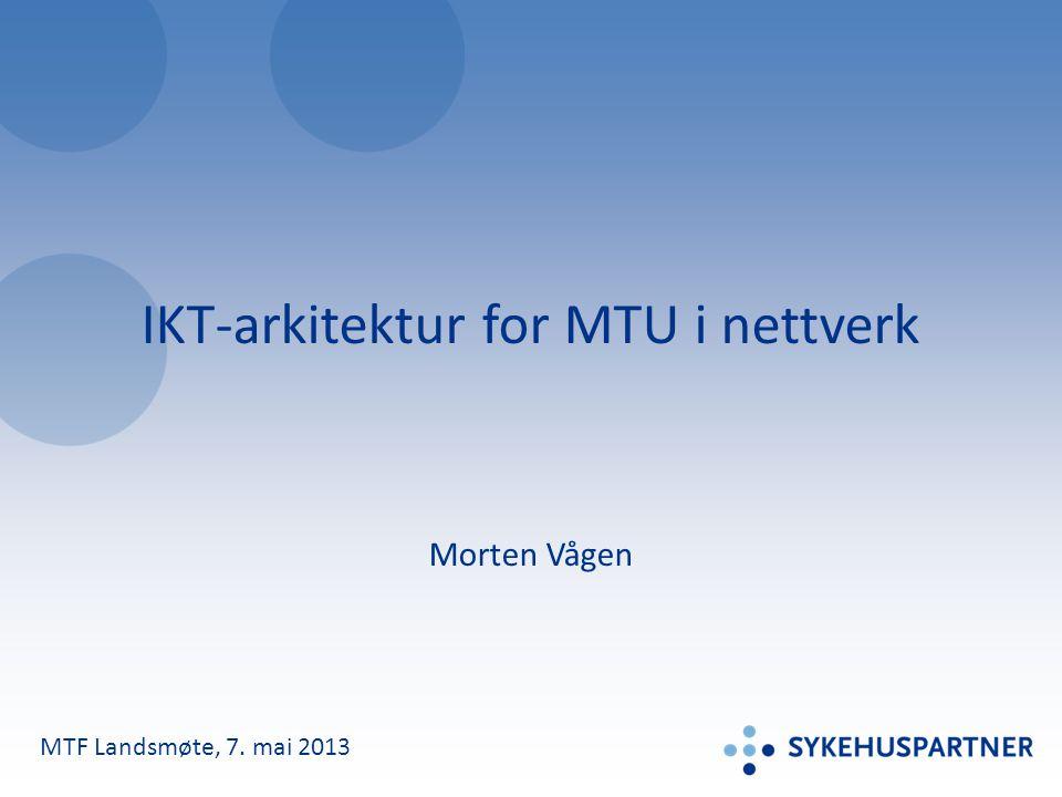 IKT-arkitektur for MTU i nettverk Morten Vågen MTF Landsmøte, 7. mai 2013