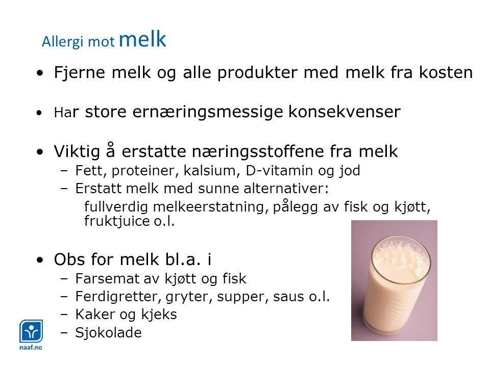 Allergi mot melk •Fjerne melk og alle produkter med melk fra kosten •Ha r store ernæringsmessige konsekvenser •Viktig å erstatte næringsstoffene fra melk –Fett, proteiner, kalsium, D-vitamin og jod –Erstatt melk med sunne alternativer: fullverdig melkeerstatning, pålegg av fisk og kjøtt, fruktjuice o.l.
