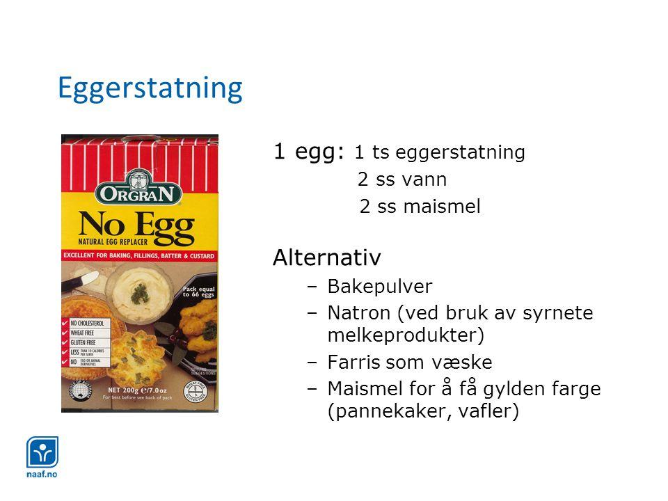Eggerstatning 1 egg: 1 ts eggerstatning 2 ss vann 2 ss maismel Alternativ –Bakepulver –Natron (ved bruk av syrnete melkeprodukter) –Farris som væske –