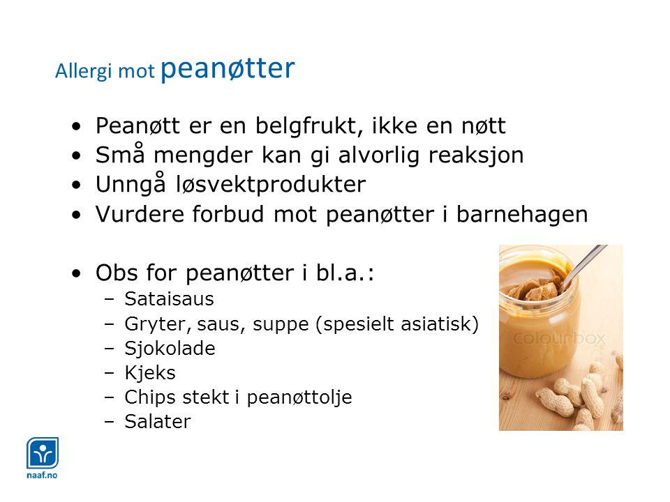 Allergi mot peanøtter •Peanøtt er en belgfrukt, ikke en nøtt •Små mengder kan gi alvorlig reaksjon •Unngå løsvektprodukter •Vurdere forbud mot peanøtter i barnehagen •Obs for peanøtter i bl.a.: –Sataisaus –Gryter, saus, suppe (spesielt asiatisk) –Sjokolade –Kjeks –Chips stekt i peanøttolje –Salater