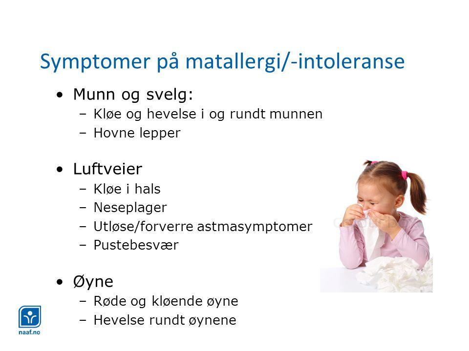 Symptomer på matallergi/-intoleranse •Munn og svelg: –Kløe og hevelse i og rundt munnen –Hovne lepper •Luftveier –Kløe i hals –Neseplager –Utløse/forverre astmasymptomer –Pustebesvær •Øyne –Røde og kløende øyne –Hevelse rundt øynene