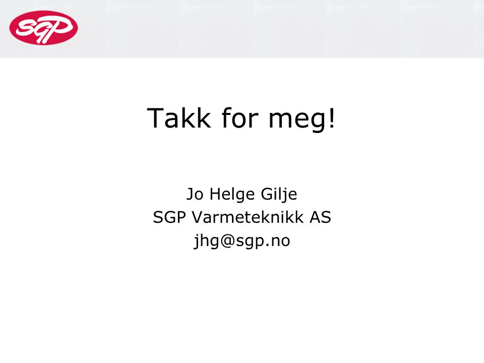 Takk for meg! Jo Helge Gilje SGP Varmeteknikk AS jhg@sgp.no
