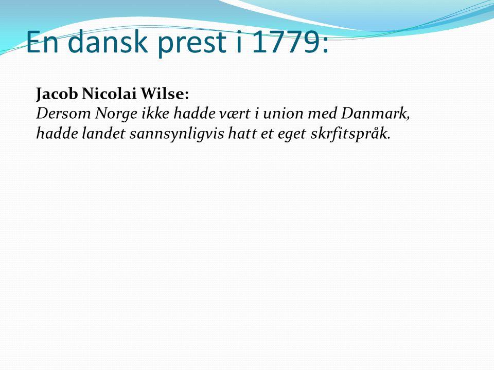 En dansk prest i 1779: Jacob Nicolai Wilse: Dersom Norge ikke hadde vært i union med Danmark, hadde landet sannsynligvis hatt et eget skrfitspråk.