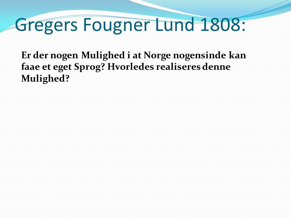 Gregers Fougner Lund 1808: Er der nogen Mulighed i at Norge nogensinde kan faae et eget Sprog? Hvorledes realiseres denne Mulighed?