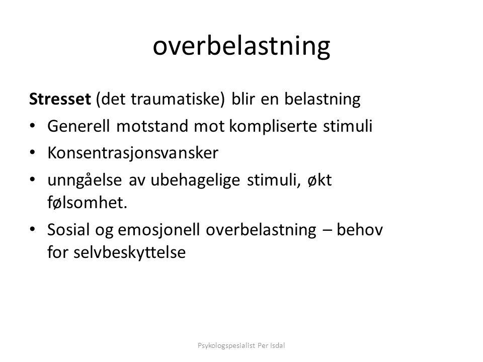overbelastning Stresset (det traumatiske) blir en belastning • Generell motstand mot kompliserte stimuli • Konsentrasjonsvansker • unngåelse av ubehag