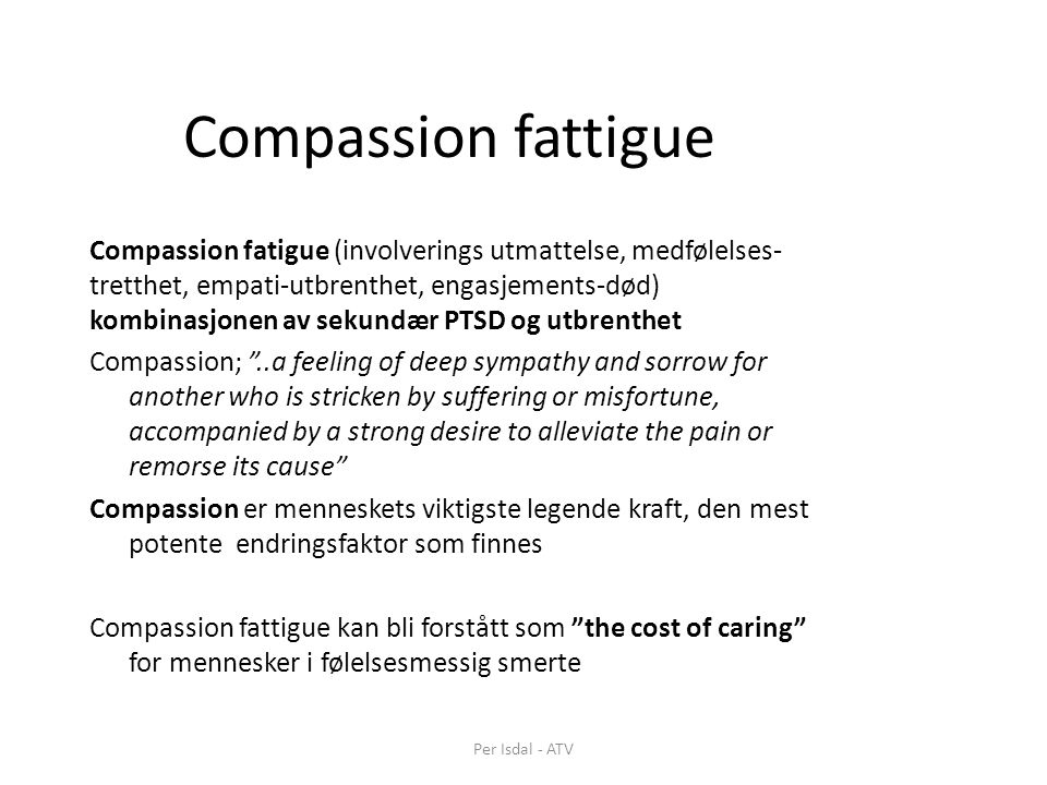 Compassion fattigue Compassion fatigue (involverings utmattelse, medfølelses- tretthet, empati-utbrenthet, engasjements-død) kombinasjonen av sekundær PTSD og utbrenthet Compassion; ..a feeling of deep sympathy and sorrow for another who is stricken by suffering or misfortune, accompanied by a strong desire to alleviate the pain or remorse its cause Compassion er menneskets viktigste legende kraft, den mest potente endringsfaktor som finnes Compassion fattigue kan bli forstått som the cost of caring for mennesker i følelsesmessig smerte Per Isdal - ATV