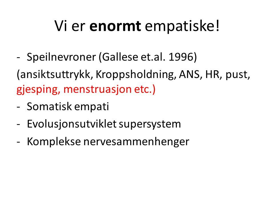 Vi er enormt empatiske! -Speilnevroner (Gallese et.al. 1996) (ansiktsuttrykk, Kroppsholdning, ANS, HR, pust, gjesping, menstruasjon etc.) -Somatisk em