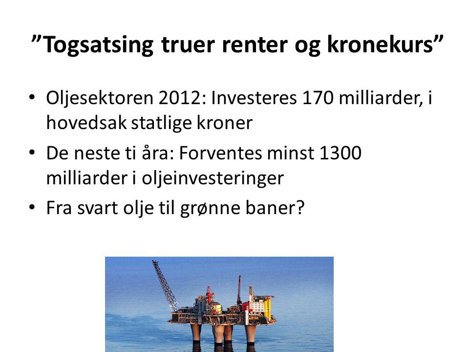 """""""Togsatsing truer renter og kronekurs"""" • Oljesektoren 2012: Investeres 170 milliarder, i hovedsak statlige kroner • De neste ti åra: Forventes minst 1"""