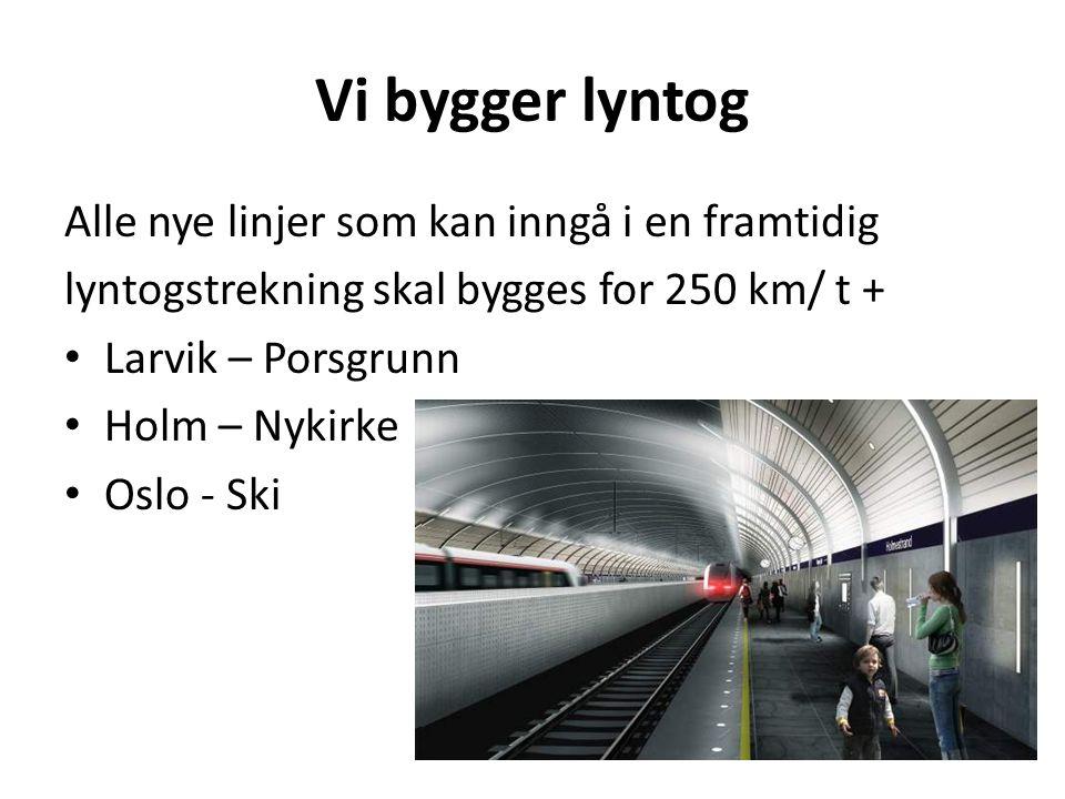 Vi bygger lyntog Alle nye linjer som kan inngå i en framtidig lyntogstrekning skal bygges for 250 km/ t + • Larvik – Porsgrunn • Holm – Nykirke • Oslo