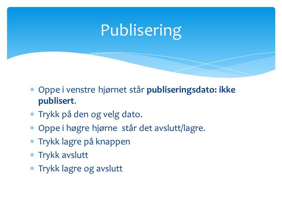  Oppe i venstre hjørnet står publiseringsdato: ikke publisert.  Trykk på den og velg dato.  Oppe i høgre hjørne står det avslutt/lagre.  Trykk lag