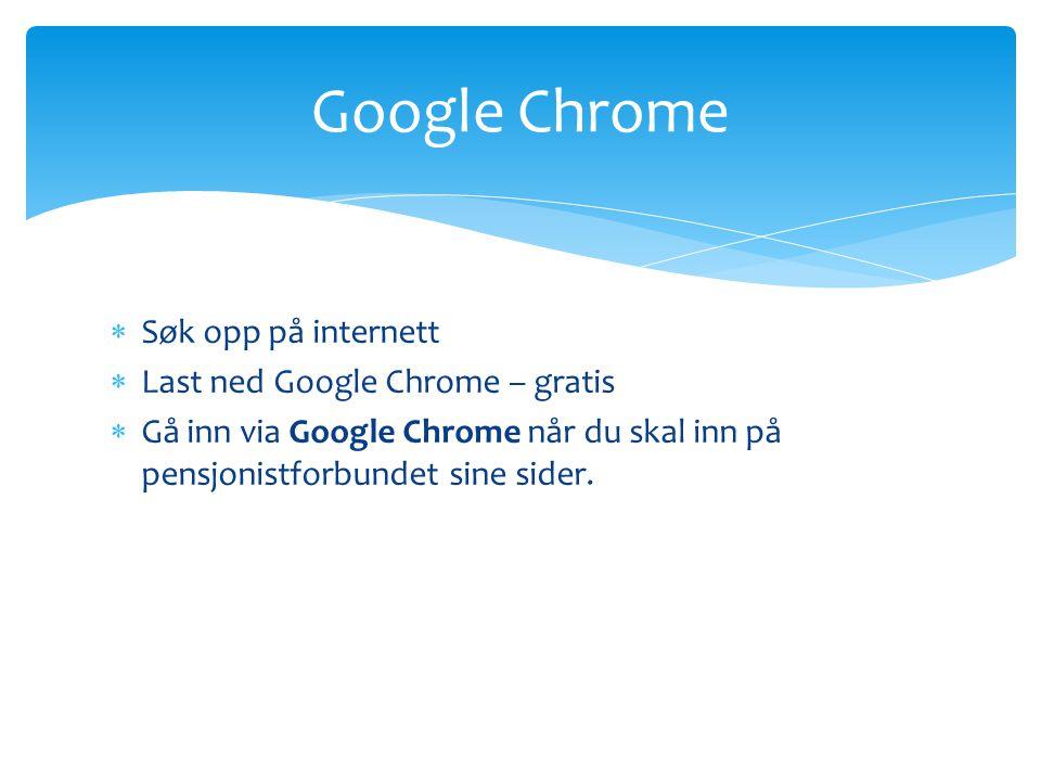  Søk opp på internett  Last ned Google Chrome – gratis  Gå inn via Google Chrome når du skal inn på pensjonistforbundet sine sider. Google Chrome