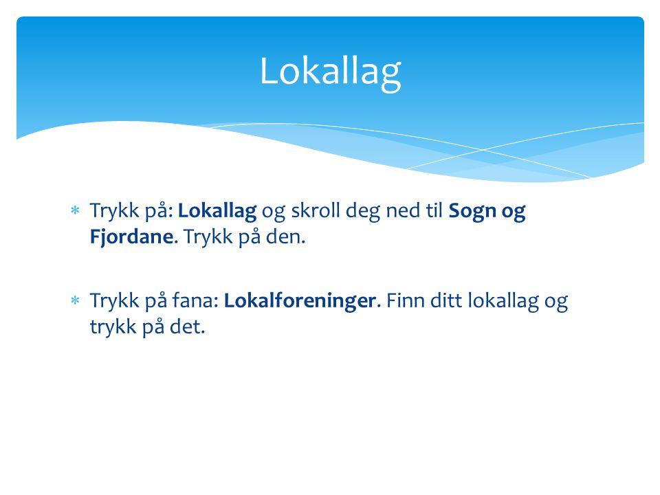  Trykk på: Lokallag og skroll deg ned til Sogn og Fjordane. Trykk på den.  Trykk på fana: Lokalforeninger. Finn ditt lokallag og trykk på det. Lokal