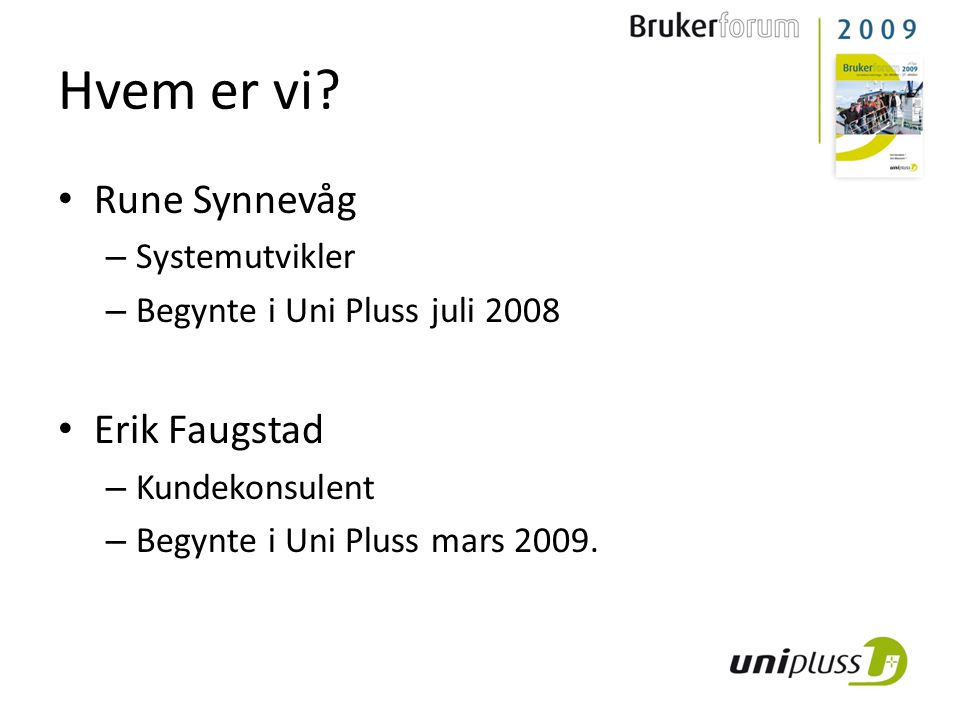 Hvem er vi? • Rune Synnevåg – Systemutvikler – Begynte i Uni Pluss juli 2008 • Erik Faugstad – Kundekonsulent – Begynte i Uni Pluss mars 2009.