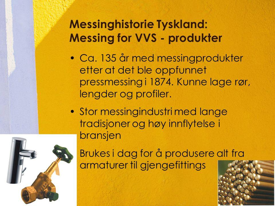 Messinghistorie Tyskland: Messing for VVS - produkter •Ca. 135 år med messingprodukter etter at det ble oppfunnet pressmessing i 1874. Kunne lage rør,