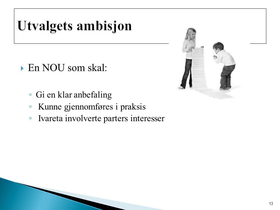  En NOU som skal: ◦ Gi en klar anbefaling ◦ Kunne gjennomføres i praksis ◦ Ivareta involverte parters interesser 13