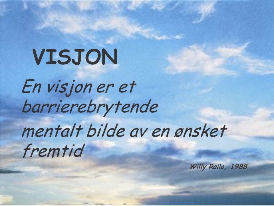 VISJON En visjon er et barrierebrytende mentalt bilde av en ønsket fremtid Willy Railo, 1988