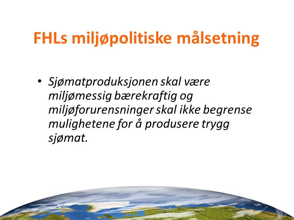 FHLs miljøpolitiske målsetning • Sjømatproduksjonen skal være miljømessig bærekraftig og miljøforurensninger skal ikke begrense mulighetene for å prod