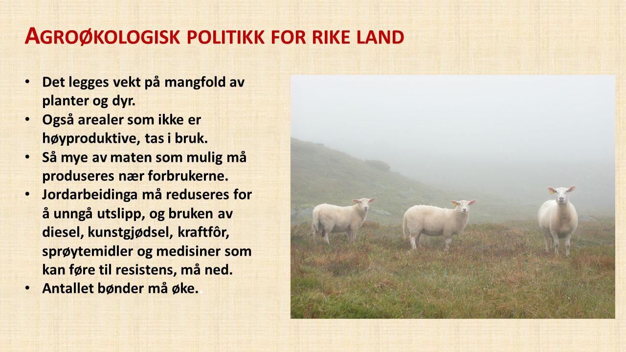 A GROØKOLOGISK POLITIKK FOR RIKE LAND • Det legges vekt på mangfold av planter og dyr. • Også arealer som ikke er høyproduktive, tas i bruk. • Så mye