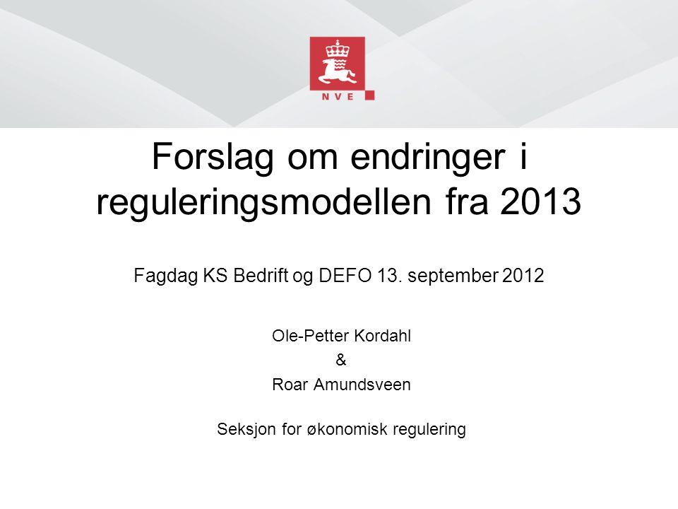 Forslag om endringer i reguleringsmodellen fra 2013 Fagdag KS Bedrift og DEFO 13. september 2012 Ole-Petter Kordahl & Roar Amundsveen Seksjon for økon