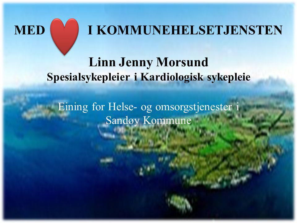 Med hjerte i kommunehelsetjenesten MED I KOMMUNEHELSETJENSTEN Linn Jenny Morsund Spesialsykepleier i Kardiologisk sykepleie Eining for Helse- og omsorgstjenester i Sandøy Kommune