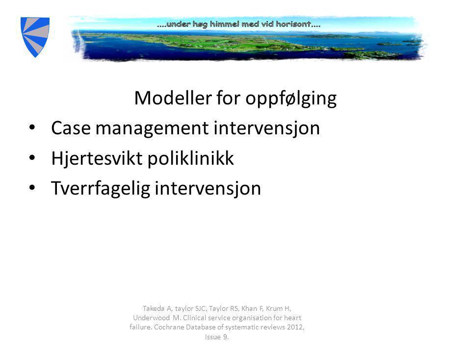 Modeller for oppfølging • Case management intervensjon • Hjertesvikt poliklinikk • Tverrfagelig intervensjon Takeda A, taylor SJC, Taylor RS, Khan F, Krum H, Underwood M.