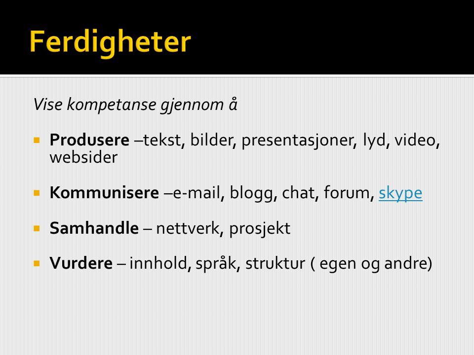 Vise kompetanse gjennom å  Produsere –tekst, bilder, presentasjoner, lyd, video, websider  Kommunisere –e-mail, blogg, chat, forum, skypeskype  Sam