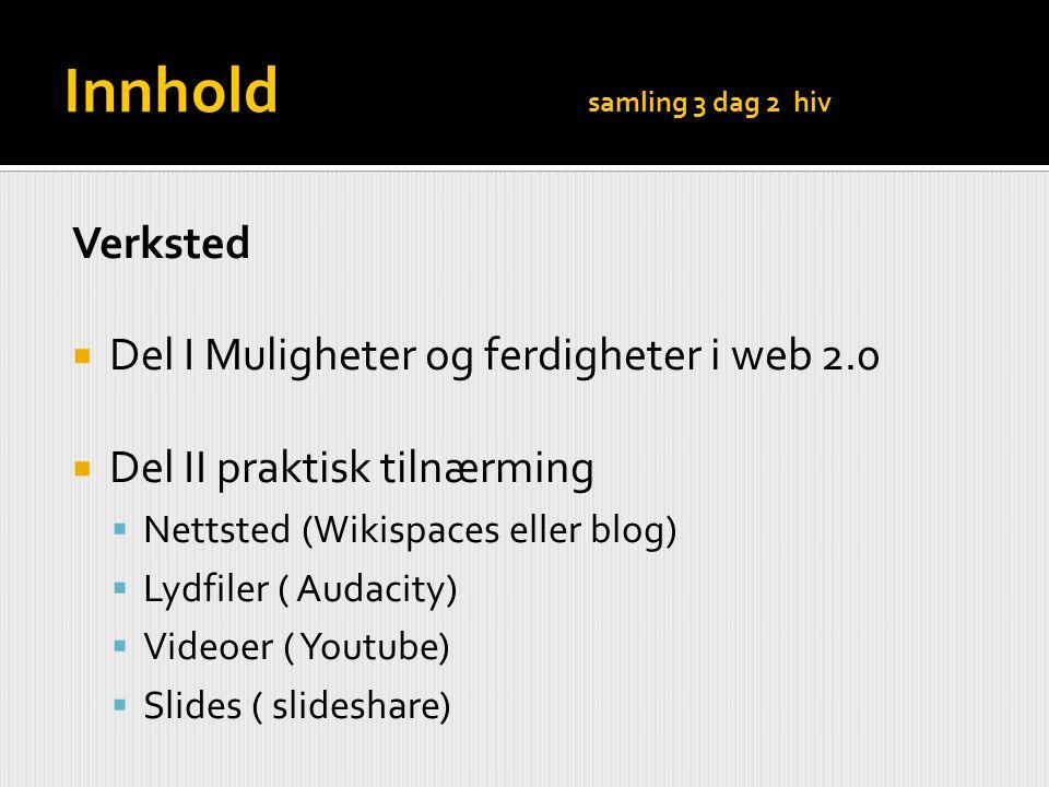 Innhold samling 3 dag 2 hiv Verksted  Del I Muligheter og ferdigheter i web 2.0  Del II praktisk tilnærming  Nettsted (Wikispaces eller blog)  Lyd