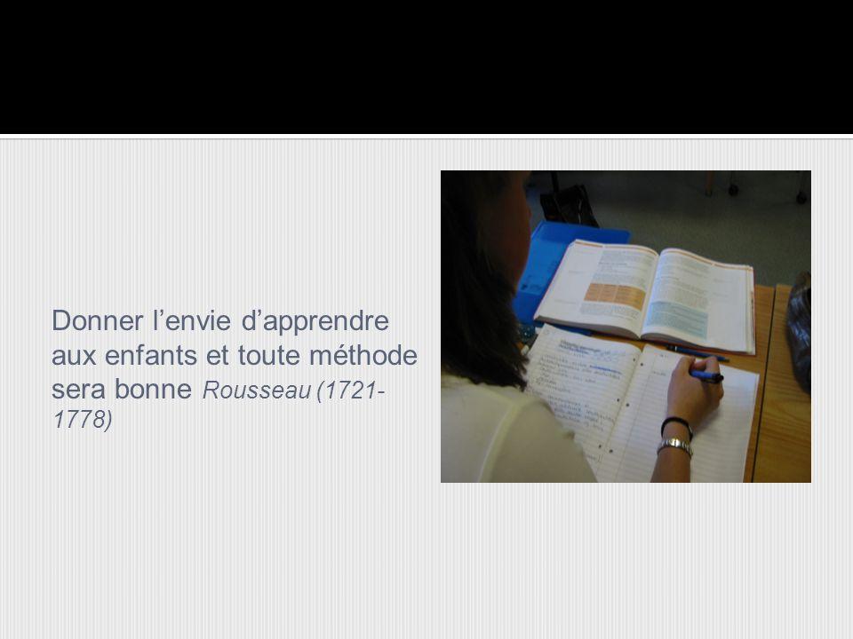 Donner l'envie d'apprendre aux enfants et toute méthode sera bonne Rousseau (1721- 1778)
