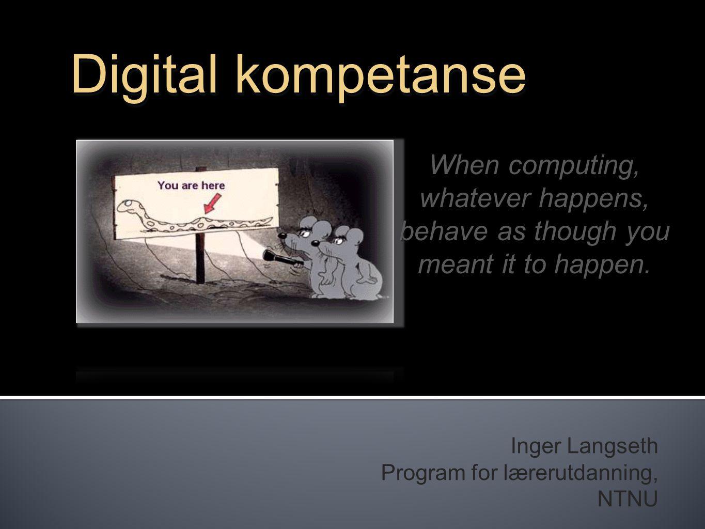 Inger Langseth Program for lærerutdanning, NTNU Digital kompetanse When computing, whatever happens, behave as though you meant it to happen.