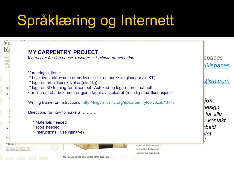 My site at wikispaces Norwenglish.wikispaces My site http://norwenglish.com Motivasjon: Personlig design Tilgjengelig for alle Muligheter for kontakt og samarbeid KreativitetVerdi MY CARPENTRY PROJECT instruction for dog house + picture + 1 minute presentation Vurderingskriterier * beskrive verktøy som er nødvendig for en snekker (gloseprøve IKT) * lage en arbeidsbeskrivelse (skriftlig) * lage en 3D tegning for eksempel i Autokad og legge den ut på nett •fortelle om et arbeid som er gjort i løpet av skoleåret (muntlig med illustrasjoner Writing frame for instructions http://linguisticsinc.org/eslcarpentrytoolvocab1.htmhttp://linguisticsinc.org/eslcarpentrytoolvocab1.htm Directions for how to make a ………… * Materials needed * Tools needed * Instructions ( use infinitive) MY CARPENTRY PROJECT instruction for dog house + picture + 1 minute presentation Vurderingskriterier * beskrive verktøy som er nødvendig for en snekker (gloseprøve IKT) * lage en arbeidsbeskrivelse (skriftlig) * lage en 3D tegning for eksempel i Autokad og legge den ut på nett •fortelle om et arbeid som er gjort i løpet av skoleåret (muntlig med illustrasjoner Writing frame for instructions http://linguisticsinc.org/eslcarpentrytoolvocab1.htmhttp://linguisticsinc.org/eslcarpentrytoolvocab1.htm Directions for how to make a ………… * Materials needed * Tools needed * Instructions ( use infinitive)
