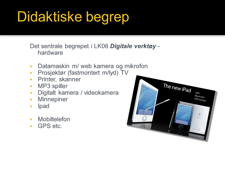Det sentrale begrepet i LK06 Digitale verktøy - hardware  Datamaskin m/ web kamera og mikrofon  Prosjektør (fastmontert m/lyd) TV  Printer, skanner