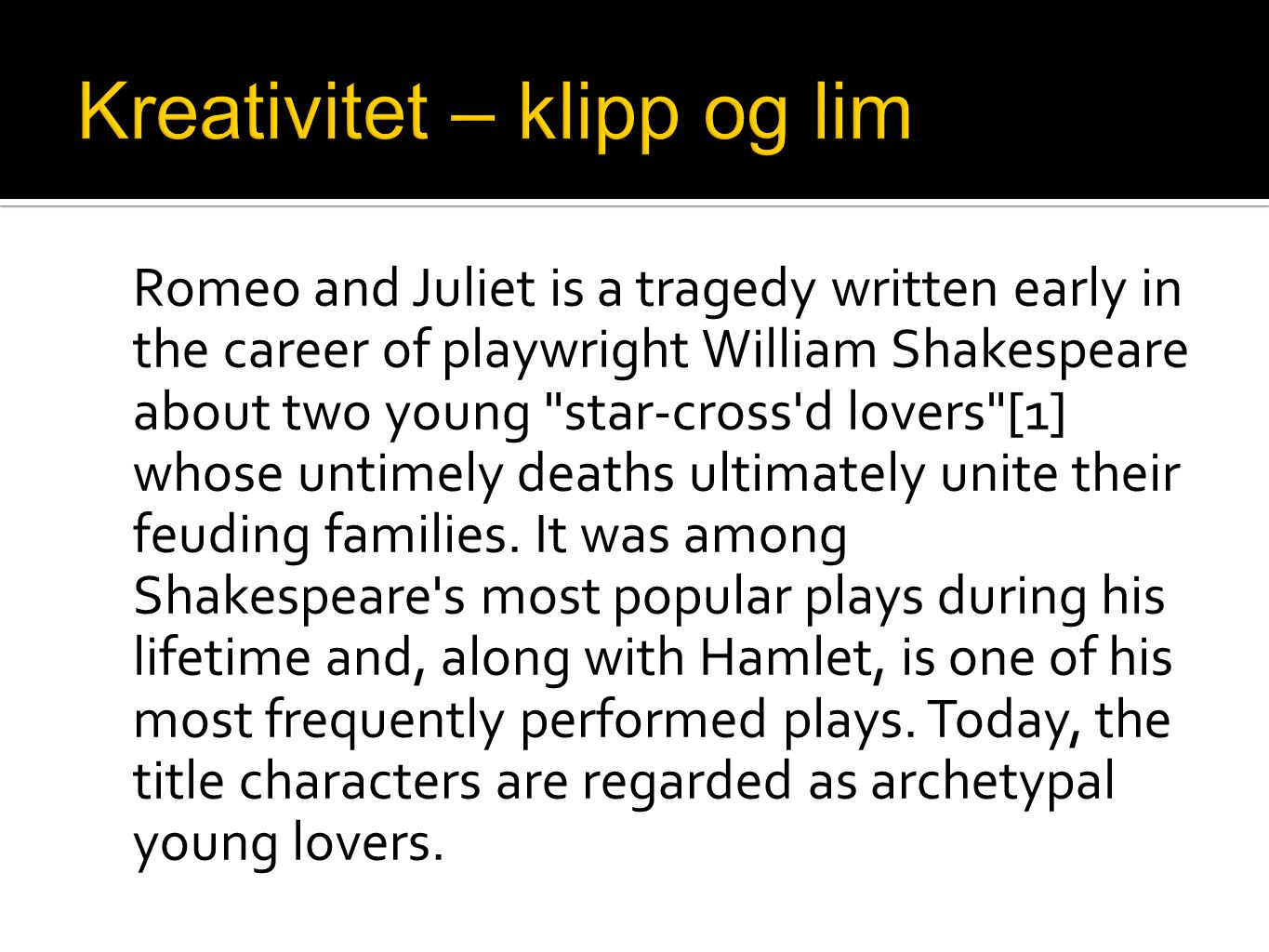 Romeo and Juliet is a tragedy written early in the career of playwright William Shakespeare about two young star-cross d lovers [1] whose untimely deaths ultimately unite their feuding families.