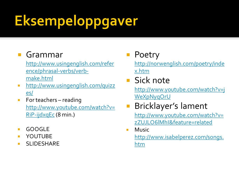  Grammar http://www.usingenglish.com/refer ence/phrasal-verbs/verb- make.html http://www.usingenglish.com/refer ence/phrasal-verbs/verb- make.html  http://www.usingenglish.com/quizz es/ http://www.usingenglish.com/quizz es/  For teachers – reading http://www.youtube.com/watch?v= RiP-ijdxqEc (8 min.) http://www.youtube.com/watch?v= RiP-ijdxqEc  GOOGLE  YOUTUBE  SLIDESHARE   Poetry http://norwenglish.com/poetry/inde x.htm http://norwenglish.com/poetry/inde x.htm   Sick note http://www.youtube.com/watch?v=j WeXpNyqOrU http://www.youtube.com/watch?v=j WeXpNyqOrU   Bricklayer's lament http://www.youtube.com/watch?v= zZUJLO6lMhI&feature=related http://www.youtube.com/watch?v= zZUJLO6lMhI&feature=related   Music http://www.isabelperez.com/songs.