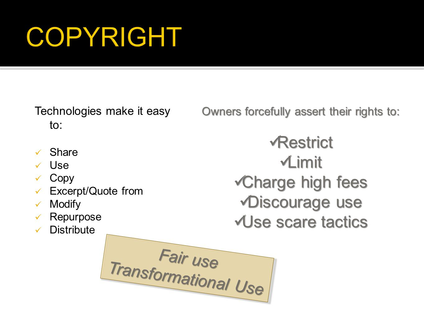 Technologies make it easy to:  Share  Use  Copy  Excerpt/Quote from  Modify  Repurpose  Distribute Owners forcefully assert their rights to:  Restrict  Limit  Charge high fees  Discourage use  Use scare tactics Fair use Transformational Use